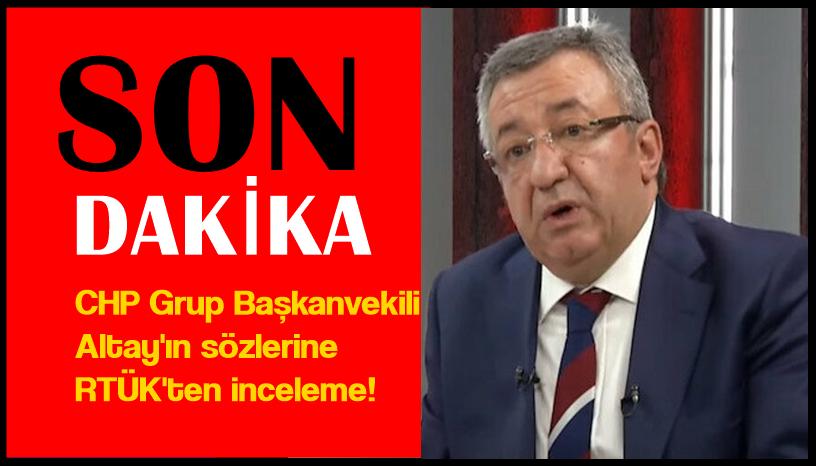 CHP Grup Başkanvekili Altay'ın sözlerine RTÜK'ten inceleme!