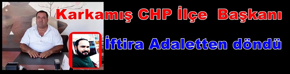 CHP KARKAMIŞ İLÇE BAŞKANI: İFTİRA ADALETTEN DÖNDÜ